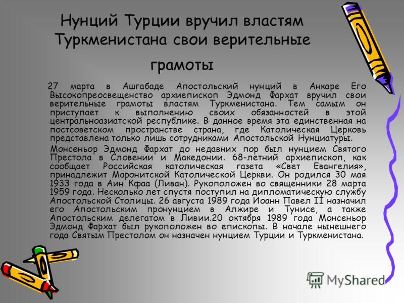 Нунций Турции вручил властям Туркменистана свои верительные грамоты 27 марта в Ашгабаде Апостольский нунций в Анкаре Его Высокопреосвещенство архиепископ Эдмонд Фархат вручил свои верительные грамоты властям Туркменистана. Тем самым он приступает к в
