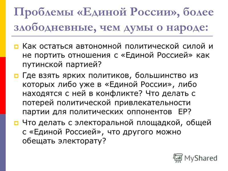 Проблемы «Единой России», более злободневные, чем думы о народе: Как остаться автономной политической силой и не портить отношения с «Единой Россией» как путинской партией? Где взять ярких политиков, большинство из которых либо уже в «Единой России»,
