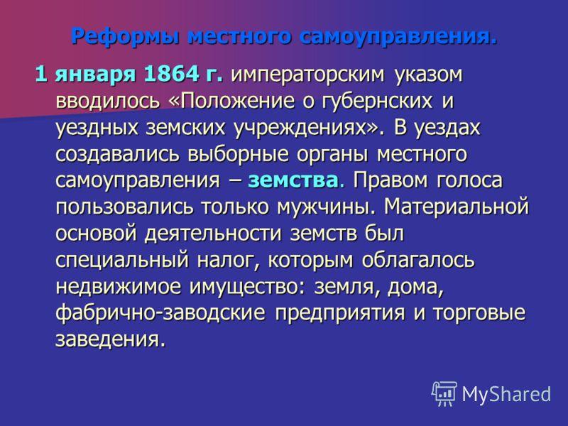 Реформы местного самоуправления. 1 января 1864 г. императорским указом вводилось «Положение о губернских и уездных земских учреждениях». В уездах создавались выборные органы местного самоуправления – земства. Правом голоса пользовались только мужчины