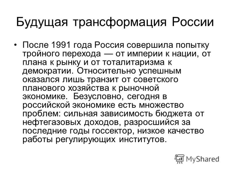 Будущая трансформация России После 1991 года Россия совершила попытку тройного перехода от империи к нации, от плана к рынку и от тоталитаризма к демократии. Относительно успешным оказался лишь транзит от советского планового хозяйства к рыночной эко