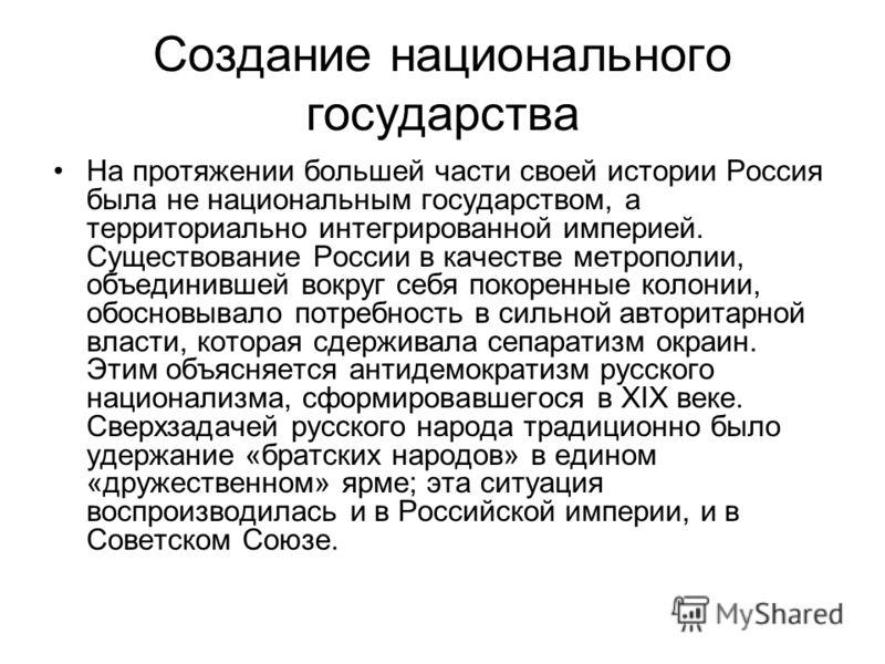 Создание национального государства На протяжении большей части своей истории Россия была не национальным государством, а территориально интегрированной империей. Существование России в качестве метрополии, объединившей вокруг себя покоренные колонии,