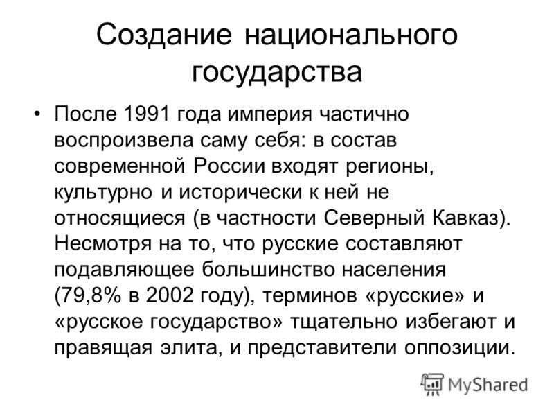 Создание национального государства После 1991 года империя частично воспроизвела саму себя: в состав современной России входят регионы, культурно и исторически к ней не относящиеся (в частности Северный Кавказ). Несмотря на то, что русские составляют
