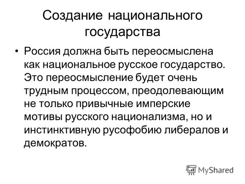 Создание национального государства Россия должна быть переосмыслена как национальное русское государство. Это переосмысление будет очень трудным процессом, преодолевающим не только привычные имперские мотивы русского национализма, но и инстинктивную
