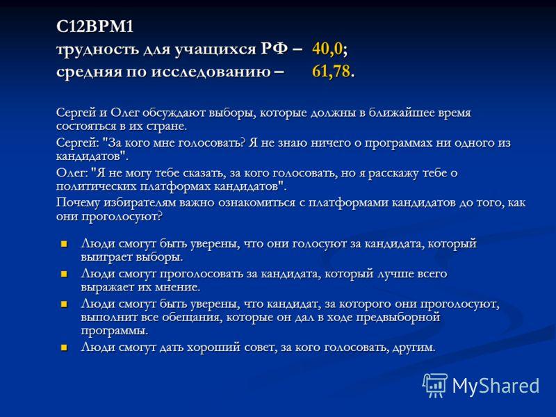 С12ВРМ1 трудность для учащихся РФ – 40,0; средняя по исследованию – 61,78. Сергей и Олег обсуждают выборы, которые должны в ближайшее время состояться в их стране. Сергей: