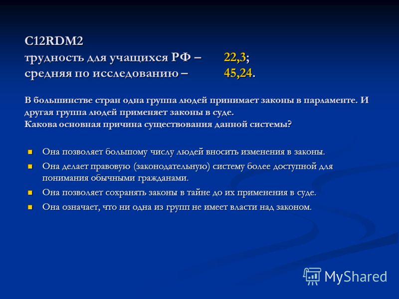 С12RDM2 трудность для учащихся РФ – 22,3; средняя по исследованию – 45,24. В большинстве стран одна группа людей принимает законы в парламенте. И другая группа людей применяет законы в суде. Какова основная причина существования данной системы? Она п