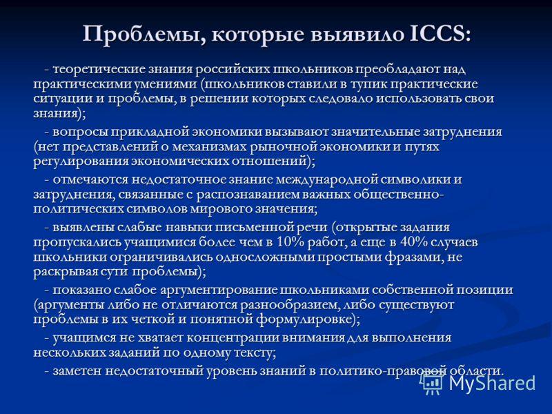 Проблемы, которые выявило ICCS: - теоретические знания российских школьников преобладают над практическими умениями (школьников ставили в тупик практические ситуации и проблемы, в решении которых следовало использовать свои знания); - вопросы приклад