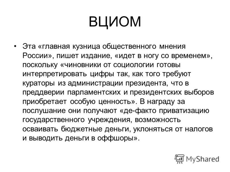 ВЦИОМ Эта «главная кузница общественного мнения России», пишет издание, «идет в ногу со временем», поскольку «чиновники от социологии готовы интерпретировать цифры так, как того требуют кураторы из администрации президента, что в преддверии парламент