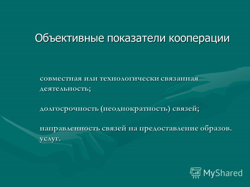 совместная или технологически связанная деятельность; долгосрочность (неоднократность) связей; направленность связей на предоставление образов. услуг. Объективные показатели кооперации