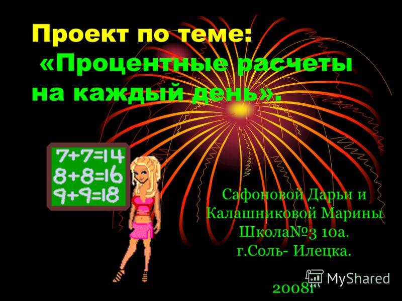 Проект по теме: «Процентные расчеты на каждый день». Сафоновой Дарьи и Калашниковой Марины Школа3 10а. г.Соль- Илецка. 2008г