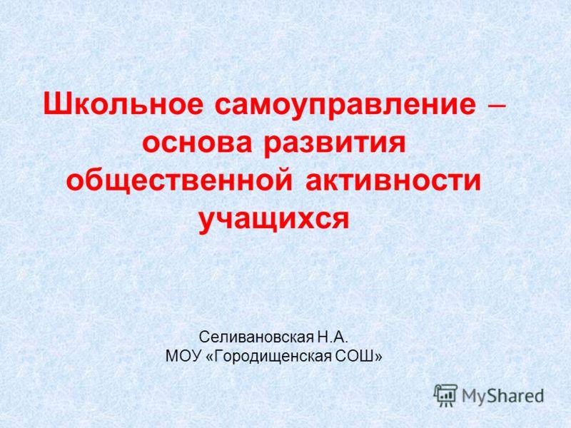 Школьное самоуправление – основа развития общественной активности учащихся Селивановская Н.А. МОУ «Городищенская СОШ»