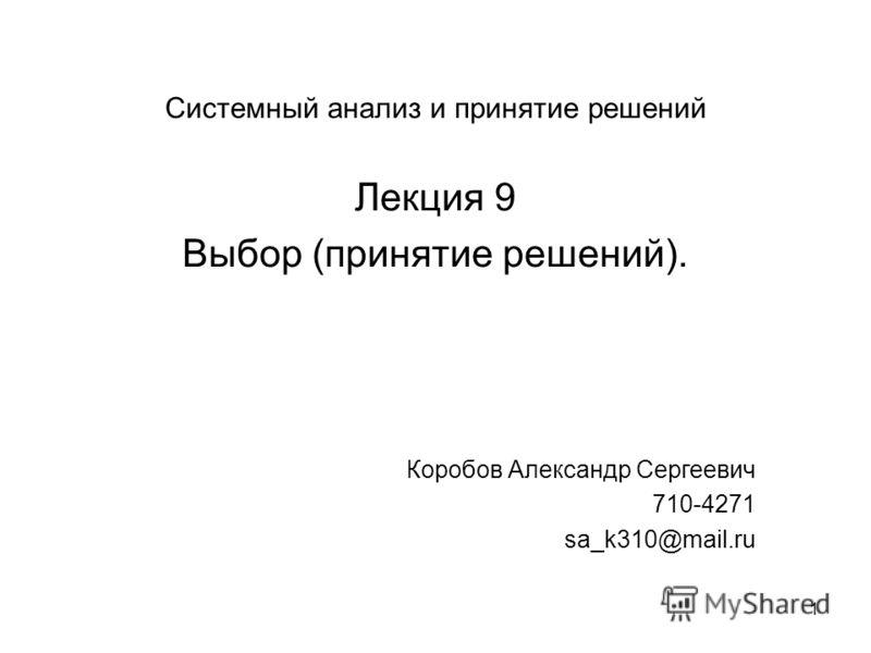 1 Системный анализ и принятие решений Лекция 9 Выбор (принятие решений). Коробов Александр Сергеевич 710-4271 sa_k310@mail.ru