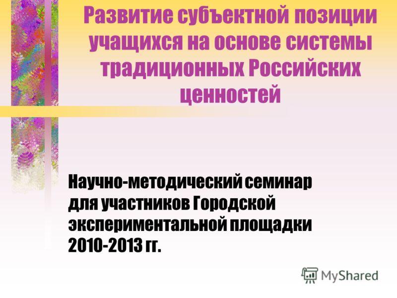 Развитие субъектной позиции учащихся на основе системы традиционных Российских ценностей Научно-методический семинар для участников Городской экспериментальной площадки 2010-2013 гг.