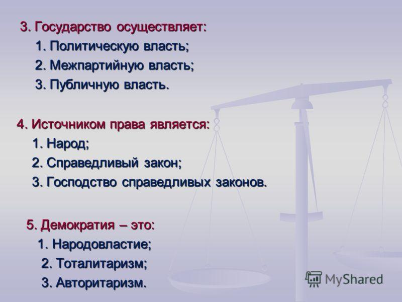 4. Источником права является: 1. Народ; 2. Справедливый закон; 3. Господство справедливых законов. 5. Демократия – это: 1. Народовластие; 1. Народовластие; 2. Тоталитаризм; 3. Авторитаризм. 3. Государство осуществляет: 1. Политическую власть; 2. Межп