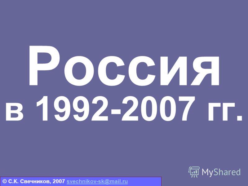 Россия в 1992-2007 гг. © С.К. Свечников, 2007 svechnikov-sk@mail.rusvechnikov-sk@mail.ru