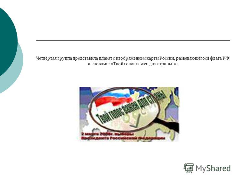 Четвёртая группа представила плакат с изображением карты России, развевающегося флага РФ и словами: «Твой голос важен для страны!».