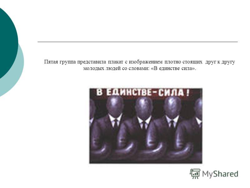Пятая группа представила плакат с изображением плотно стоящих друг к другу молодых людей со словами: «В единстве сила».