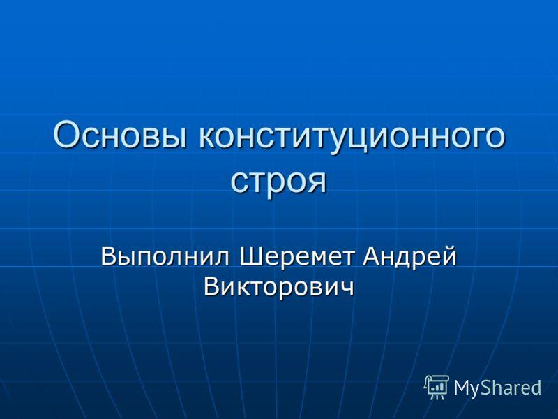 Основы конституционного строя Выполнил Шеремет Андрей Викторович
