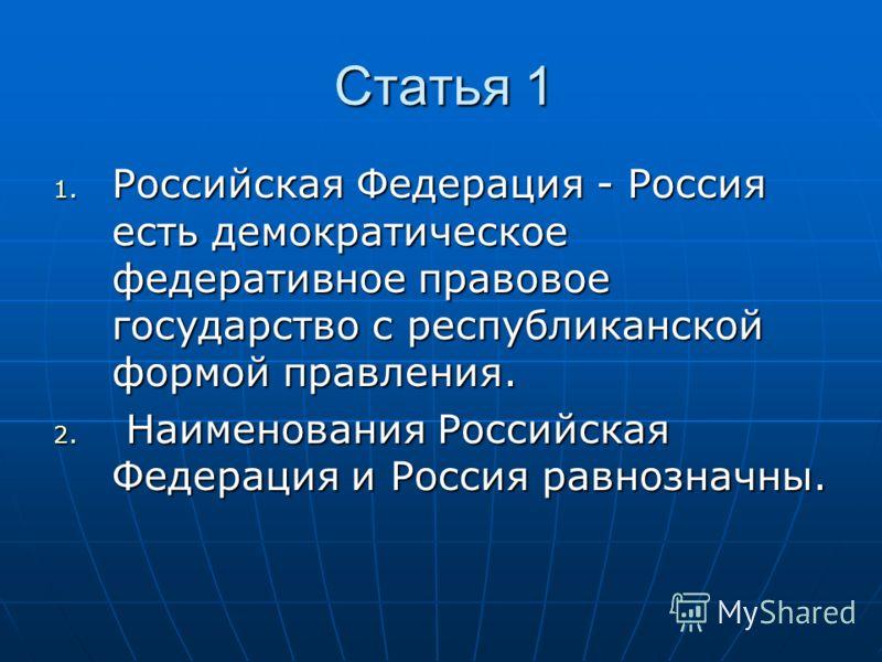 Статья 1 1. Российская Федерация - Россия есть демократическое федеративное правовое государство с республиканской формой правления. 2. Наименования Российская Федерация и Россия равнозначны.