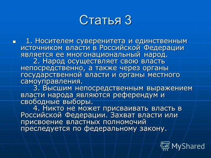 Статья 3 1. Носителем суверенитета и единственным источником власти в Российской Федерации является ее многонациональный народ. 2. Народ осуществляет свою власть непосредственно, а также через органы государственной власти и органы местного самоуправ