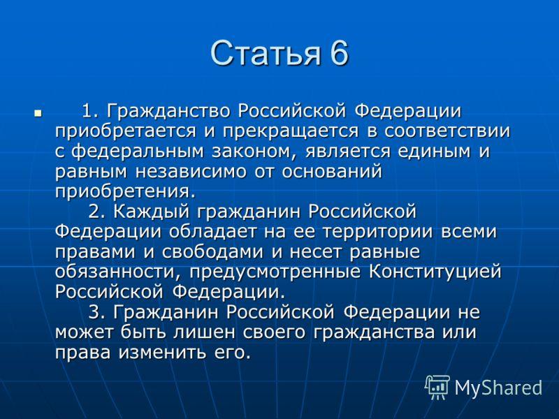 Статья 6 1. Гражданство Российской Федерации приобретается и прекращается в соответствии с федеральным законом, является единым и равным независимо от оснований приобретения. 2. Каждый гражданин Российской Федерации обладает на ее территории всеми пр