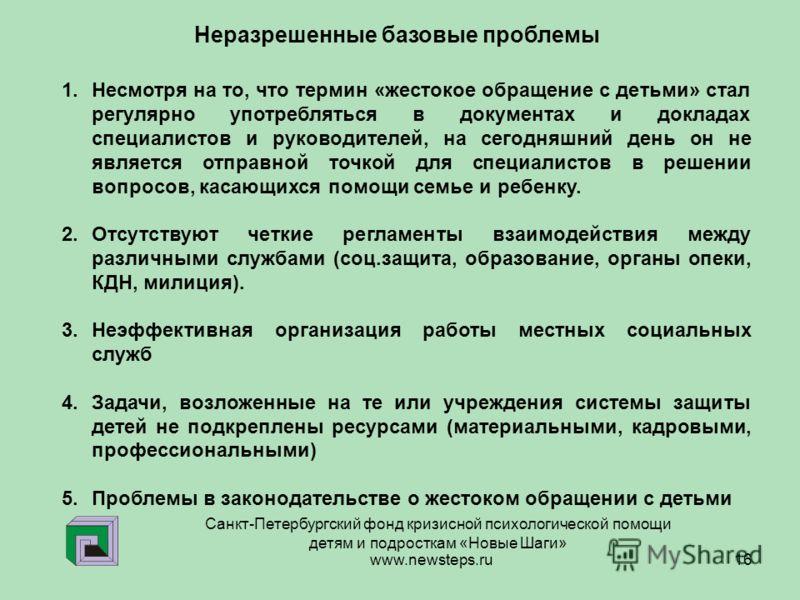www.newsteps.ru 16 Санкт-Петербургский фонд кризисной психологической помощи детям и подросткам «Новые Шаги» Неразрешенные базовые проблемы 1.Несмотря на то, что термин «жестокое обращение с детьми» стал регулярно употребляться в документах и доклада