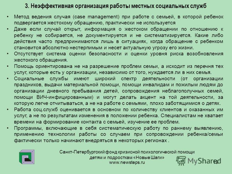 www.newsteps.ru 19 Санкт-Петербургский фонд кризисной психологической помощи детям и подросткам «Новые Шаги» 3. Неэффективная организация работы местных социальных служб Метод ведения случая (case management) при работе с семьей, в которой ребенок по