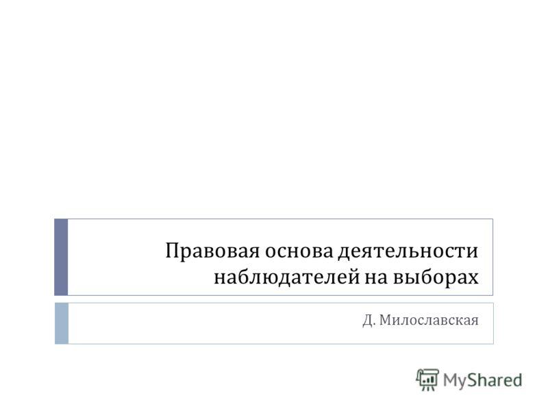 Правовая основа деятельности наблюдателей на выборах Д. Милославская