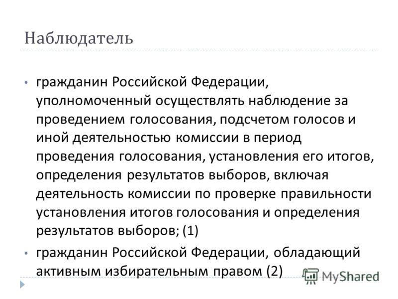 Наблюдатель гражданин Российской Федерации, уполномоченный осуществлять наблюдение за проведением голосования, подсчетом голосов и иной деятельностью комиссии в период проведения голосования, установления его итогов, определения результатов выборов,