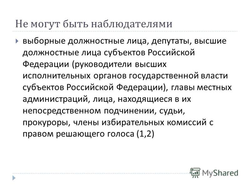 Не могут быть наблюдателями выборные должностные лица, депутаты, высшие должностные лица субъектов Российской Федерации ( руководители высших исполнительных органов государственной власти субъектов Российской Федерации ), главы местных администраций,