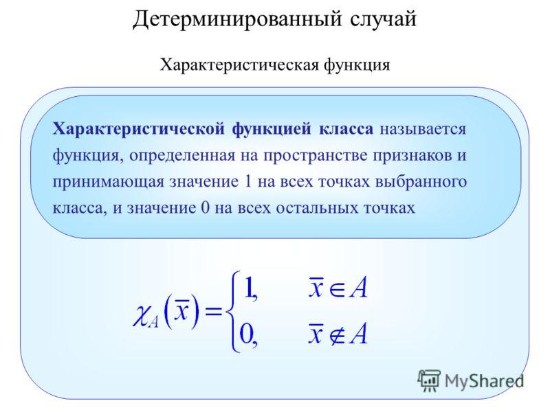 Детерминированный случай Характеристическая функция Характеристической функцией класса называется функция, определенная на пространстве признаков и принимающая значение 1 на всех точках выбранного класса, и значение 0 на всех остальных точках