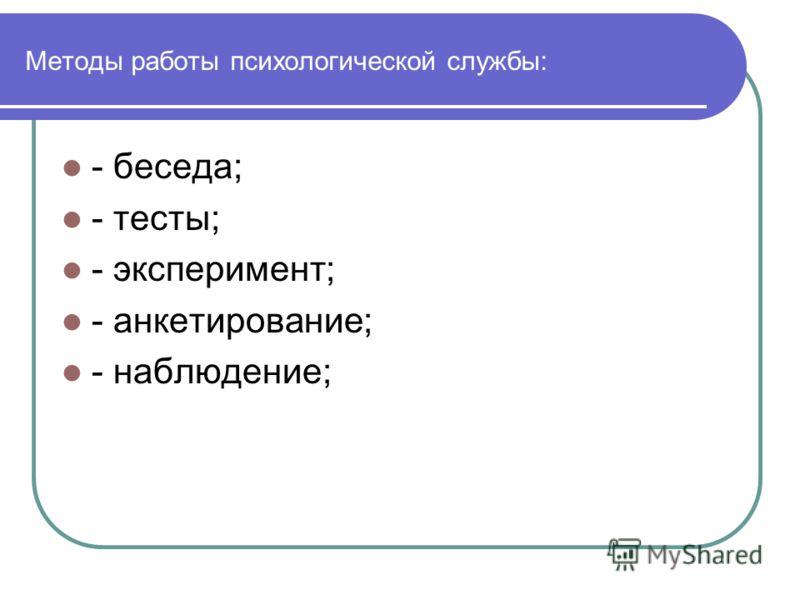 Методы работы психологической службы: - беседа; - тесты; - эксперимент; - анкетирование; - наблюдение;