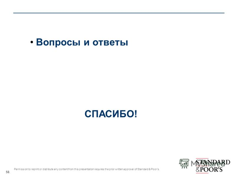 58. Permission to reprint or distribute any content from this presentation requires the prior written approval of Standard & Poors. Вопросы и ответы СПАСИБО!