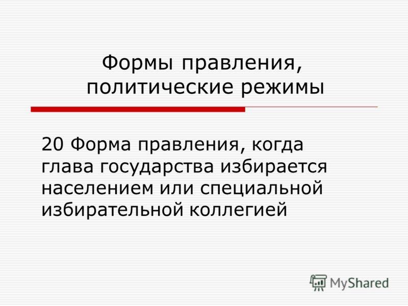 20 Форма правления, когда глава государства избирается населением или специальной избирательной коллегией Формы правления, политические режимы