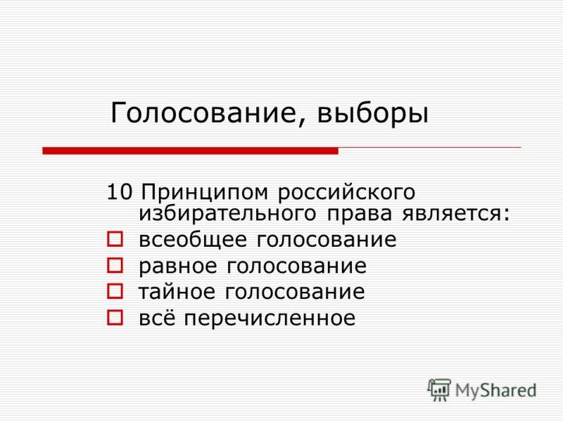 10 Принципом российского избирательного права является: всеобщее голосование равное голосование тайное голосование всё перечисленное Голосование, выборы