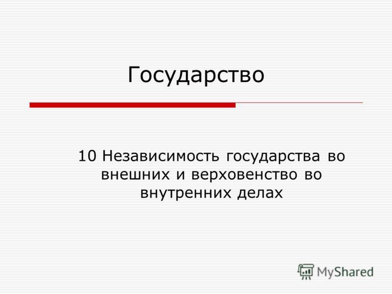 Государство 10 Независимость государства во внешних и верховенство во внутренних делах