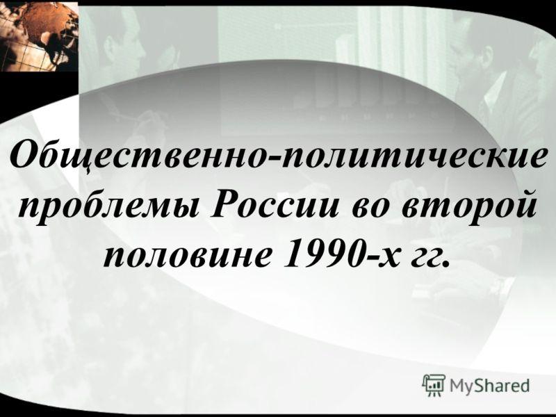 Общественно-политические проблемы России во второй половине 1990-х гг.