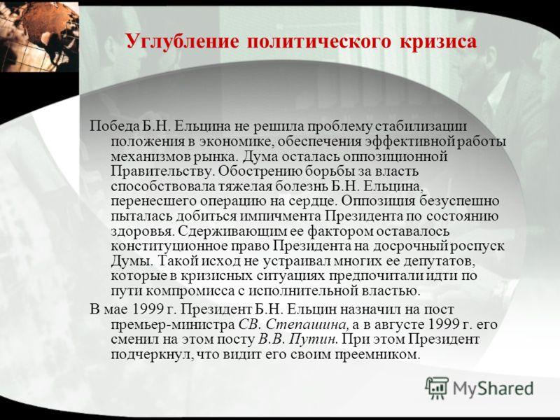Углубление политического кризиса Победа Б.Н. Ельцина не решила проблему стабилизации положения в экономике, обеспечения эффективной работы механизмов рынка. Дума осталась оппозиционной Правительству. Обострению борьбы за власть способствовала тяжела