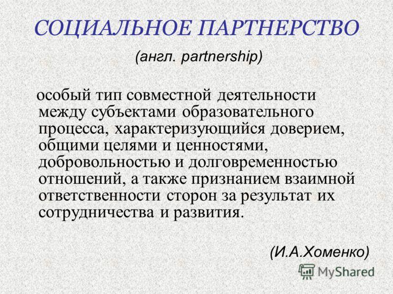 СОЦИАЛЬНОЕ ПАРТНЕРСТВО (англ. partnership) особый тип совместной деятельности между субъектами образовательного процесса, характеризующийся доверием, общими целями и ценностями, добровольностью и долговременностью отношений, а также признанием взаимн