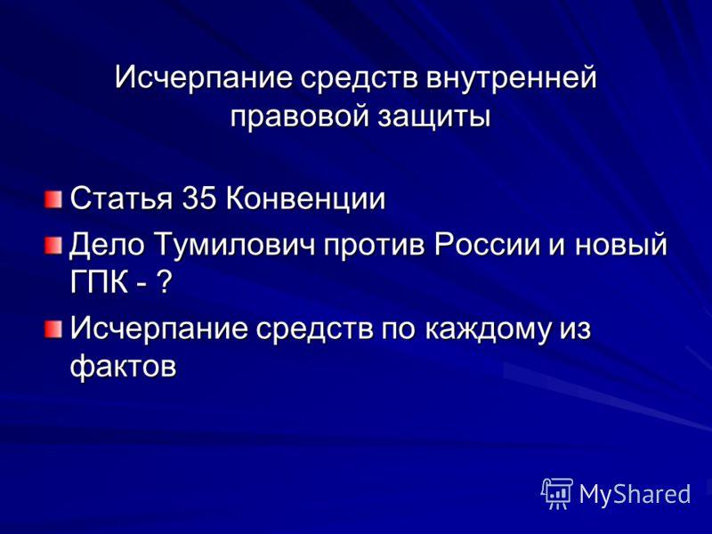 Исчерпание средств внутренней правовой защиты Статья 35 Конвенции Дело Тумилович против России и новый ГПК - ? Исчерпание средств по каждому из фактов