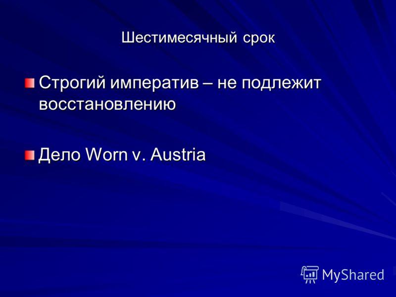 Шестимесячный срок Строгий императив – не подлежит восстановлению Дело Worn v. Austria