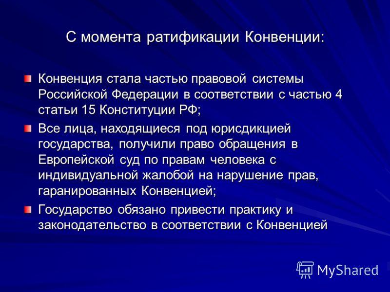 С момента ратификации Конвенции: Конвенция стала частью правовой системы Российской Федерации в соответствии с частью 4 статьи 15 Конституции РФ; Все лица, находящиеся под юрисдикцией государства, получили право обращения в Европейской суд по правам