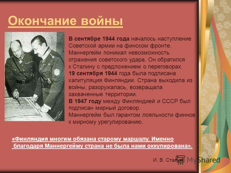 Окончание войны В сентябре 1944 года началось наступление Советской армии на финском фронте. Маннергейм понимал невозможность отражения советского удара. Он обратился к Сталину с предложением о переговорах. 19 сентября 1944 года была подписана капиту