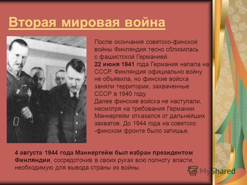 Вторая мировая война После окончания советско-финской войны Финляндия тесно сблизилась с фашистской Германией. 22 июня 1941 года Германия напала на СССР. Финляндия официально войну не объявила, но финские войска заняли территории, захваченные СССР в