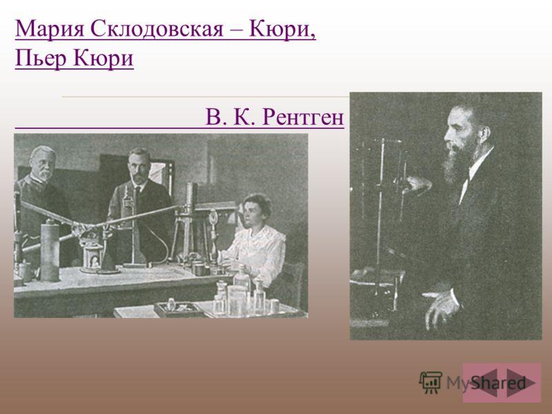 Мария Склодовская – Кюри, Пьер Кюри В. К. Рентген