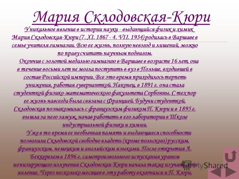 Уникальное явление в истории науки - выдающийся физик и химик Мария Склодовская-Кюри (7. XI. 1867 - 4. VII. 1934) родилась в Варшаве в семье учителя гимназии. Всю ее жизнь, полную невзгод и лишений, можно по праву считать научным подвигом. Окончив с