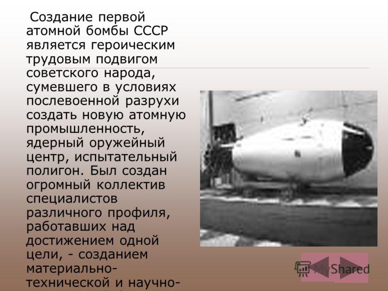 Создание первой атомной бомбы СССР является героическим трудовым подвигом советского народа, сумевшего в условиях послевоенной разрухи создать новую атомную промышленность, ядерный оружейный центр, испытательный полигон. Был создан огромный коллектив
