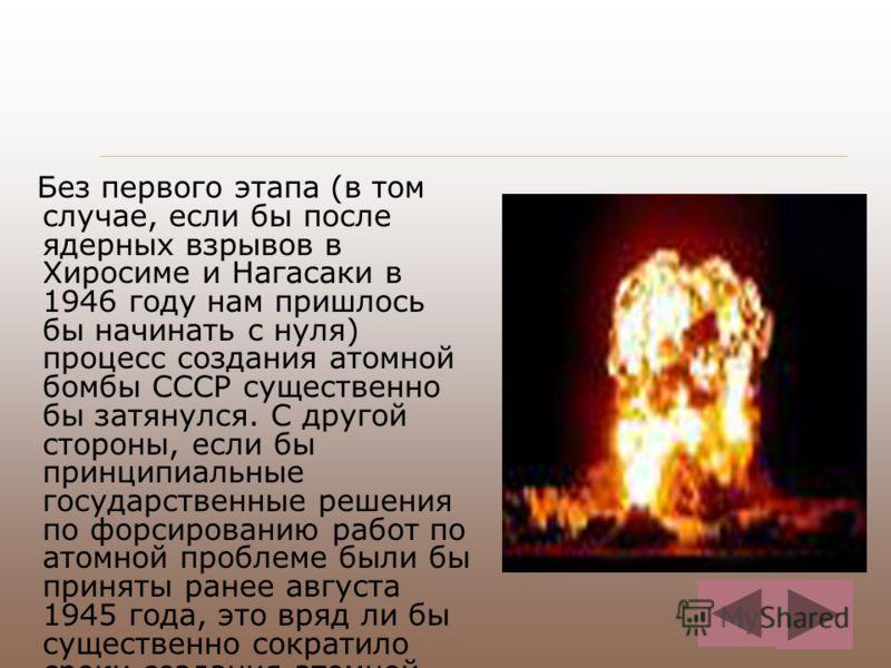 Без первого этапа (в том случае, если бы после ядерных взрывов в Хиросиме и Нагасаки в 1946 году нам пришлось бы начинать с нуля) процесс создания атомной бомбы СССР существенно бы затянулся. С другой стороны, если бы принципиальные государственные р