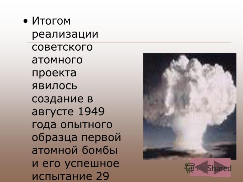 Итогом реализации советского атомного проекта явилось создание в августе 1949 года опытного образца первой атомной бомбы и его успешное испытание 29 августа 1949 года.