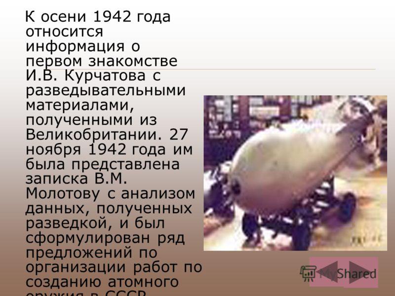 К осени 1942 года относится информация о первом знакомстве И.В. Курчатова с разведывательными материалами, полученными из Великобритании. 27 ноября 1942 года им была представлена записка В.М. Молотову с анализом данных, полученных разведкой, и был сф