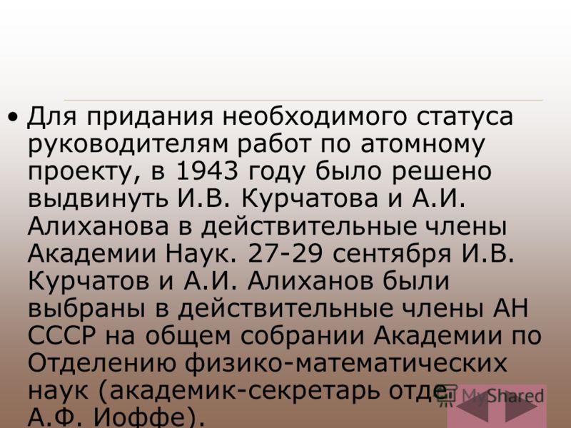 Для придания необходимого статуса руководителям работ по атомному проекту, в 1943 году было решено выдвинуть И.В. Курчатова и А.И. Алиханова в действительные члены Академии Наук. 27-29 сентября И.В. Курчатов и А.И. Алиханов были выбраны в действитель